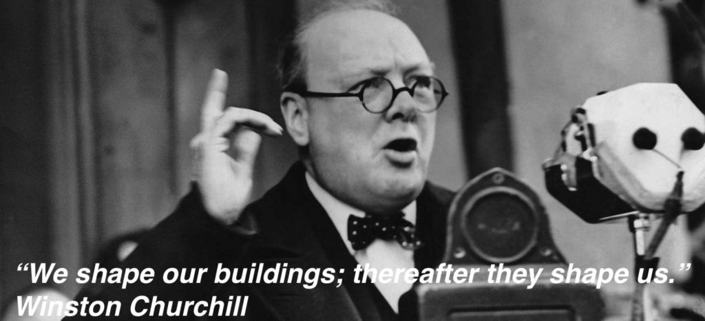 """We shape our buildings thereafter they shape us."" Winston Churchill"