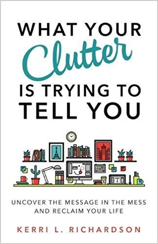 What Your Clutter Is Trying to Tell You- Uncover the Message in the Mess and Reclaim Your Life by Kerri Richardson